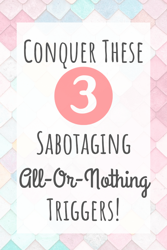Conquer these 3 sabotaging all-or-nothing triggers